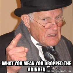 Angry Old Man -  What you mean you dropped the grinder
