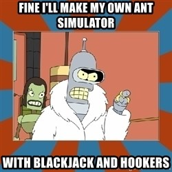 Blackjack and hookers bender - FINE I'LL MAKE MY OWN ANT SIMULATOR WITH BLACKJACK AND HOOKERS