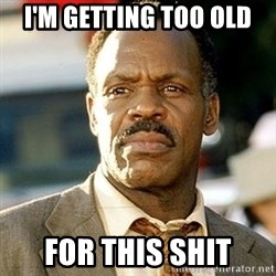 I'm Getting Too Old For This Shit - I'm getting too old for this shit