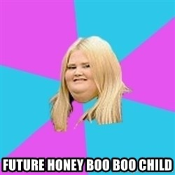 Fat Girl -  future honey boo boo child