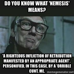 Brick Top - Do you know what 'nemesis' means? 'A righteous infliction of retribution manifested by an appropriate agent'. Personified, in this case, by a 'orrible cunt. Me.