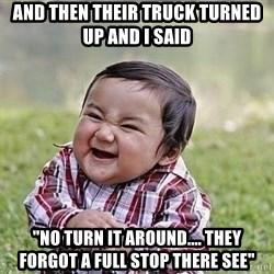 "Evil Plan Baby - and then their truck turned up and i said ""no turn it around.... they forgot a full stop there see"""
