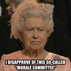 "Unimpressed Queen Elizabeth  -  I disapprove of this so-called ""morale committee"""