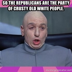 drevil - So the Republicans are the party of crusty old white people.