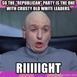 "drevil - So the ""Republican"" party is the one with crusty old white leaders. Riiiiight"