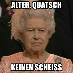 Unimpressed Queen Elizabeth  - Alter, quatsch keinen Scheiss