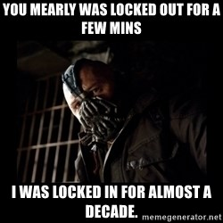 Bane Meme - you mearly was locked out for a few mins I was locked in for almost a decade.