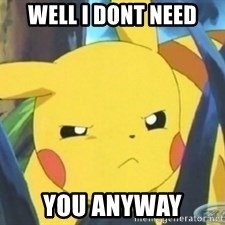 Unimpressed Pikachu - well i dont need YOU ANYWAY