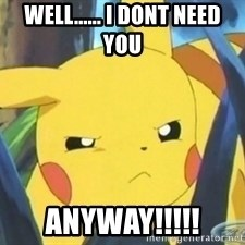 Unimpressed Pikachu - WELL...... I DONT NEED YOU  anyway!!!!!