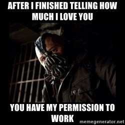 Bane Meme - AFTER I FINISHED TELLING HOW MUCH I LOVE YOU YOU HAVE MY PERMISSION TO WORK