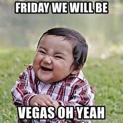 Evil Plan Baby - Friday we will be Vegas oh yeah