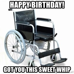 wheelchair watchout - Happy Birthday!  Got You This Sweet Whip