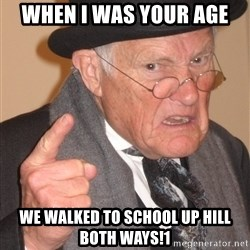 Angry Old Man - When I was your age We walked to school up hill both ways!1