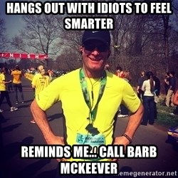 MikeRossiCheat - Hangs out with idiots to feel smarter Reminds me... Call Barb McKeever