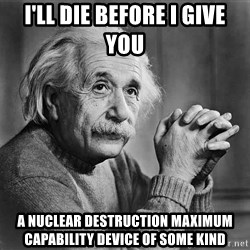 Albert Einstein - I'll die before I give you a nuclear destruction maximum capability device of some kind