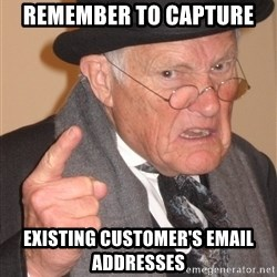 Angry Old Man - Remember to capture existing customer's email addresses