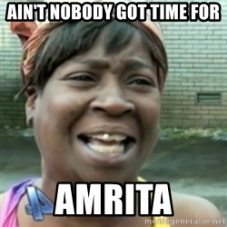 Ain't nobody got time fo dat so - ain't nobody got time for amrita
