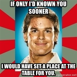 DEXTER MORGAN  - If only I'd known you sooner I would have set a place at the table for you.