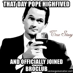 True Story Barney Staison - THAT DAY POPE HIGHFIVED AND OFFICIALLY JOINED BROCLUB
