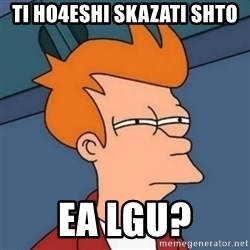 Not sure if troll - Ti ho4eshi skazati shto  Ea lgu?