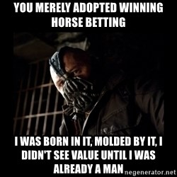 Bane Meme - you merely adopted winning horse betting I was born in it, molded by it, i didn't see value until I was already a man