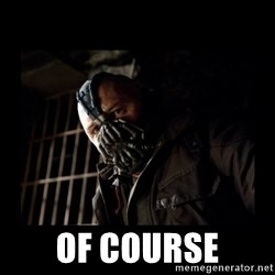 Bane Meme -  OF COURSE