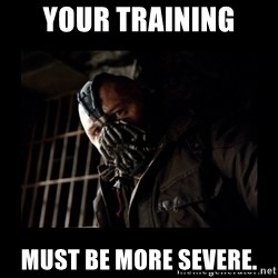 Bane Meme - Your training must be more severe.