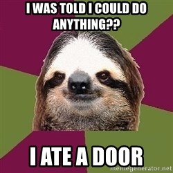 Just-Lazy-Sloth - I WAS TOLD i could do anything?? i ate a door