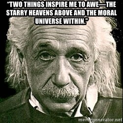 """Albert Einstein - """"Two things inspire me to awe—the starry heavens above and the moral universe within."""""""