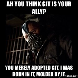 Bane Meme - Ah you think Git is your ally? You merely adopted Git. I was born in it, molded by it.