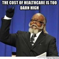 The tolerance is to damn high! - The cost of healthcare is too darn high