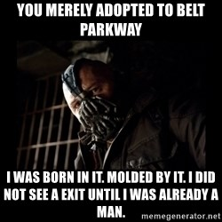 Bane Meme - you merely adopted to belt parkway I was born in it. Molded by it. I did not see a exit until I was already a man.