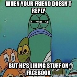 suspicious spongebob lifegaurd - When your friend doesn't reply but he's liking stuff on facebook