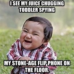 Evil Plan Baby - I see my juice chugging toddler spying my stone-age flip phone on the floor.