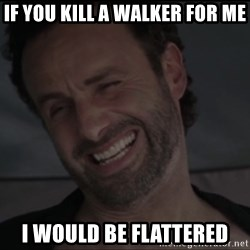 RICK THE WALKING DEAD - If you kill a walker for me I would be flattered