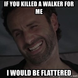 RICK THE WALKING DEAD - If you killed a walker for me i would be flattered