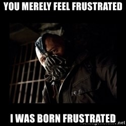 Bane Meme - You merely feel frustrated I was born frustrated
