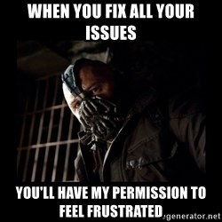 Bane Meme - When you fix all your issues You'll have my permission to feel frustrated
