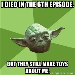 Advice Yoda Gives - I died in the 6th episode. But they still make toys about me.