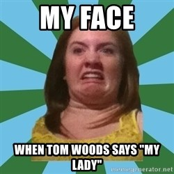 "Disgusted Ginger - My Face when tom woods says ""my lady"""