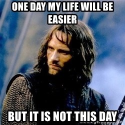 Not this day Aragorn - one day my life will be easier but it is not this day