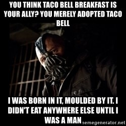 Bane Meme - You think taco bell breakfast is your ally? you merely adopted taco bell i was born in it, moulded by it. i didn't eat anywhere else until i was a man