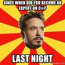 Leave it to Iron Man - SINCE WHEN DID YOU BECOME AN EXPERT ON C#? LAST NIGHT