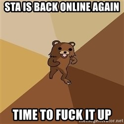 Pedo Bear From Beyond - STA IS BACK ONLINE AGAIN TIME TO FUCK IT UP