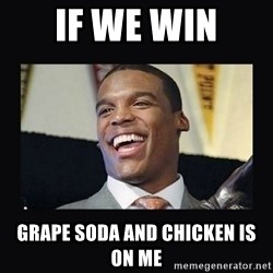 Cam Newton - If we win Grape Soda and chicken is on me