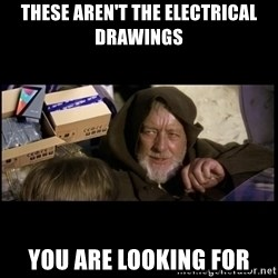 JEDI MINDTRICK - THESE AREN'T THE ELECTRICAL DRAWINGS YOU ARE LOOKING FOR