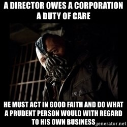 Bane Meme - a director owes a corporation a duty of care he must act in good faith and do what a prudent person would with regard to his own business
