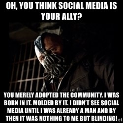 Bane Meme - Oh, you think social media is your ally? You merely adopted the community. I was born in it. Molded by it. I didn't see social media until I was already a man and by then it was nothing to me but blinding!