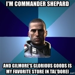 Blatant Commander Shepard - I'm Commander Shepard and Gilmore's Glorious goods is my favorite store in Tal'dorei