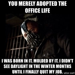 Bane Meme - You merely adopted the office life I was born in it. Molded by it. I didn't see daylight in the winter months until I finally quit my job.